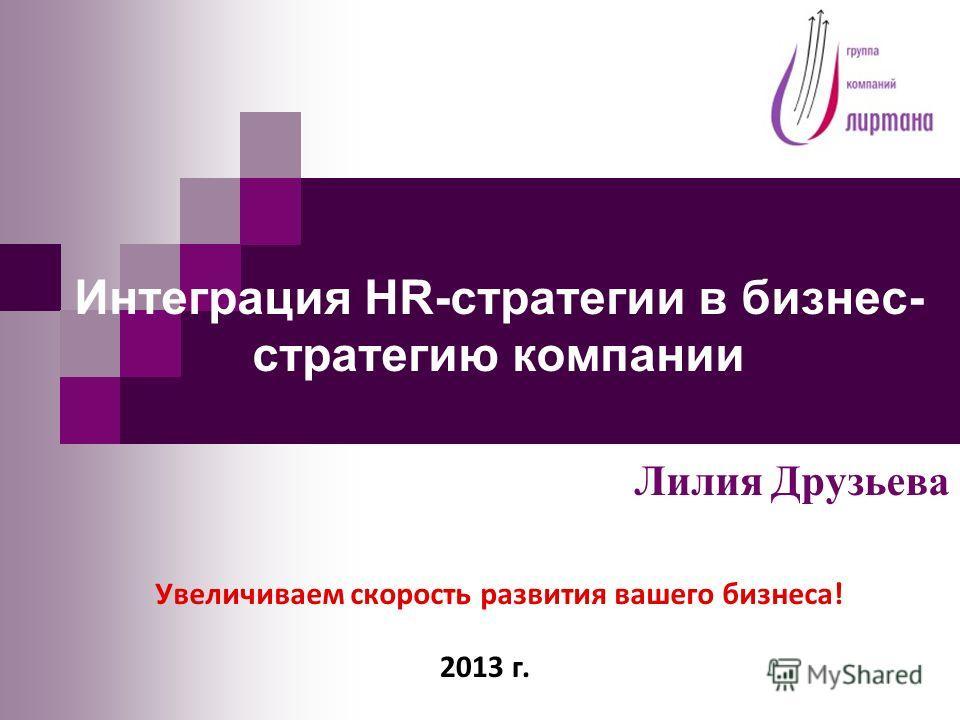 Интеграция HR-стратегии в бизнес- стратегию компании Лилия Друзьева Увеличиваем скорость развития вашего бизнеса! 2013 г.