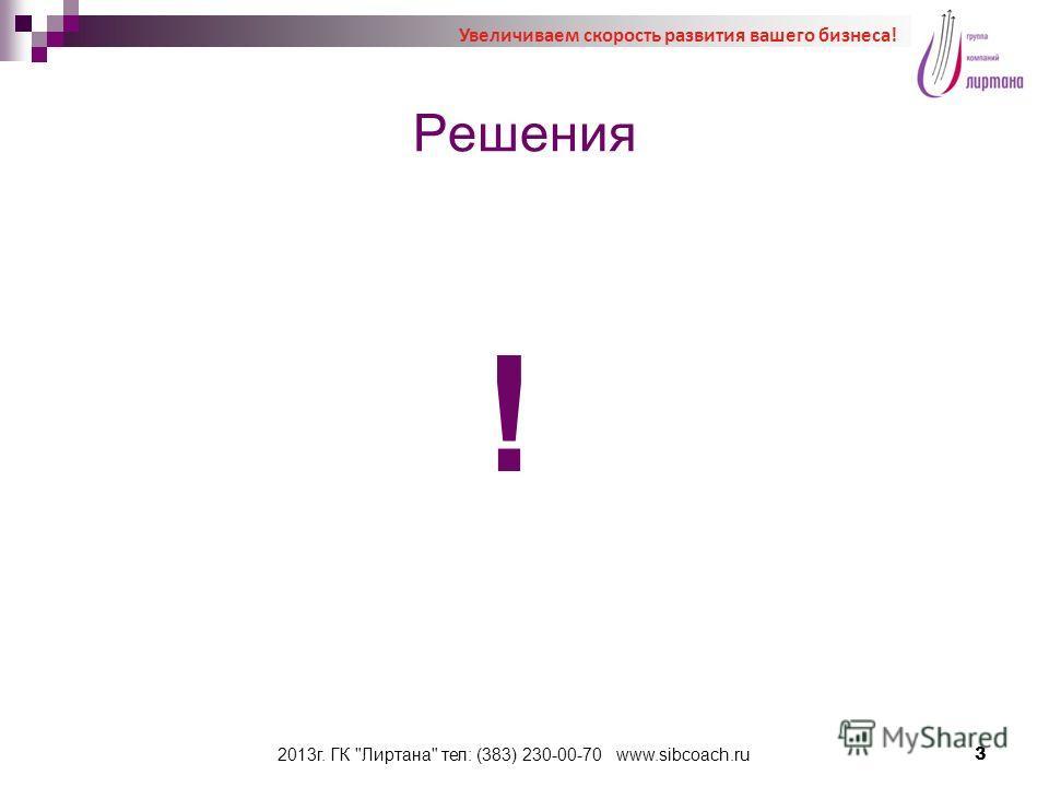 Решения ! 2013г. ГК Лиртана тел: (383) 230-00-70 www.sibcoach.ru3 Увеличиваем скорость развития вашего бизнеса!