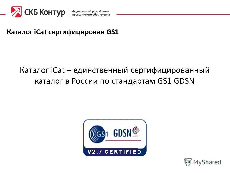 Каталог iCat сертифицирован GS1 V 2. 7 C E R T I F I E D Каталог iCat – единственный сертифицированный каталог в России по стандартам GS1 GDSN
