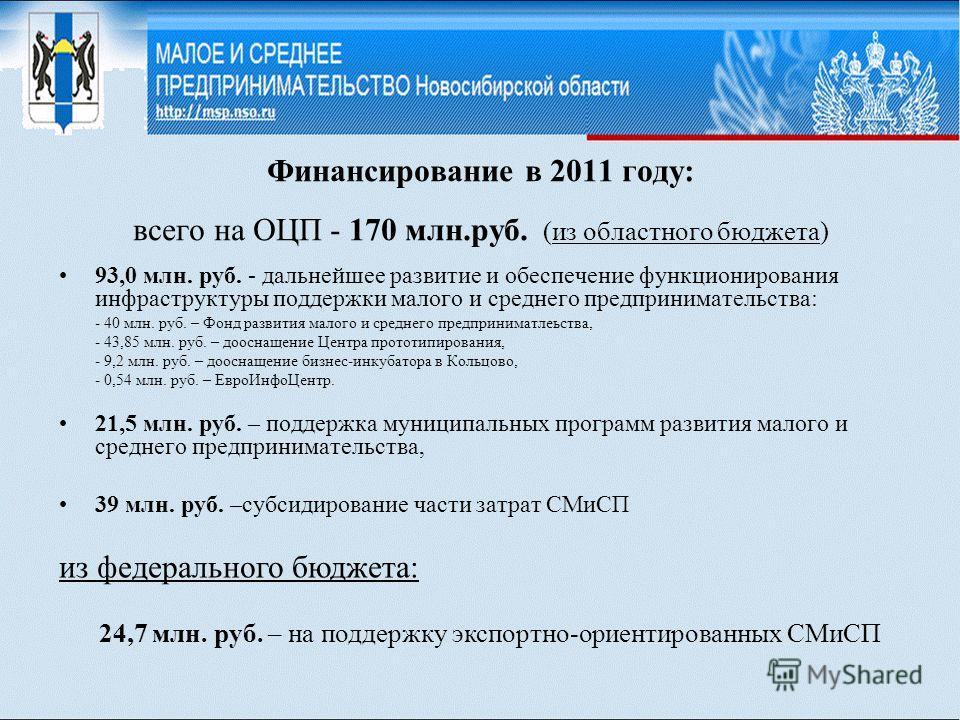 Финансирование в 2011 году: всего на ОЦП - 170 млн.руб. (из областного бюджета) 93,0 млн. руб. - дальнейшее развитие и обеспечение функционирования инфраструктуры поддержки малого и среднего предпринимательства: - 40 млн. руб. – Фонд развития малого