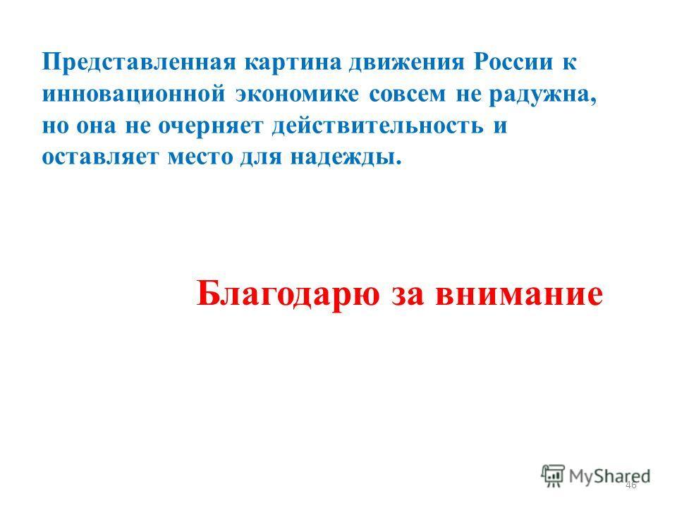 46 Представленная картина движения России к инновационной экономике совсем не радужна, но она не очерняет действительность и оставляет место для надежды. Благодарю за внимание