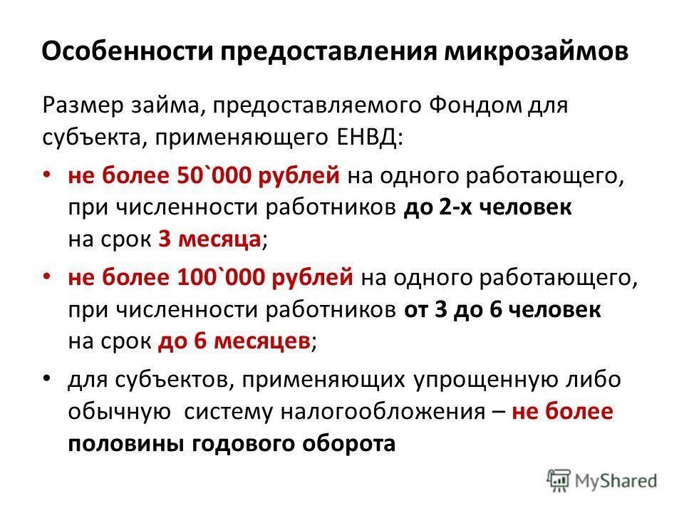 Особенности предоставления микрозаймов Размер займа, предоставляемого Фондом для субъекта, применяющего ЕНВД: не более 50`000 рублей на одного работающего, при численности работников до 2-х человек на срок 3 месяца; не более 100`000 рублей на одного