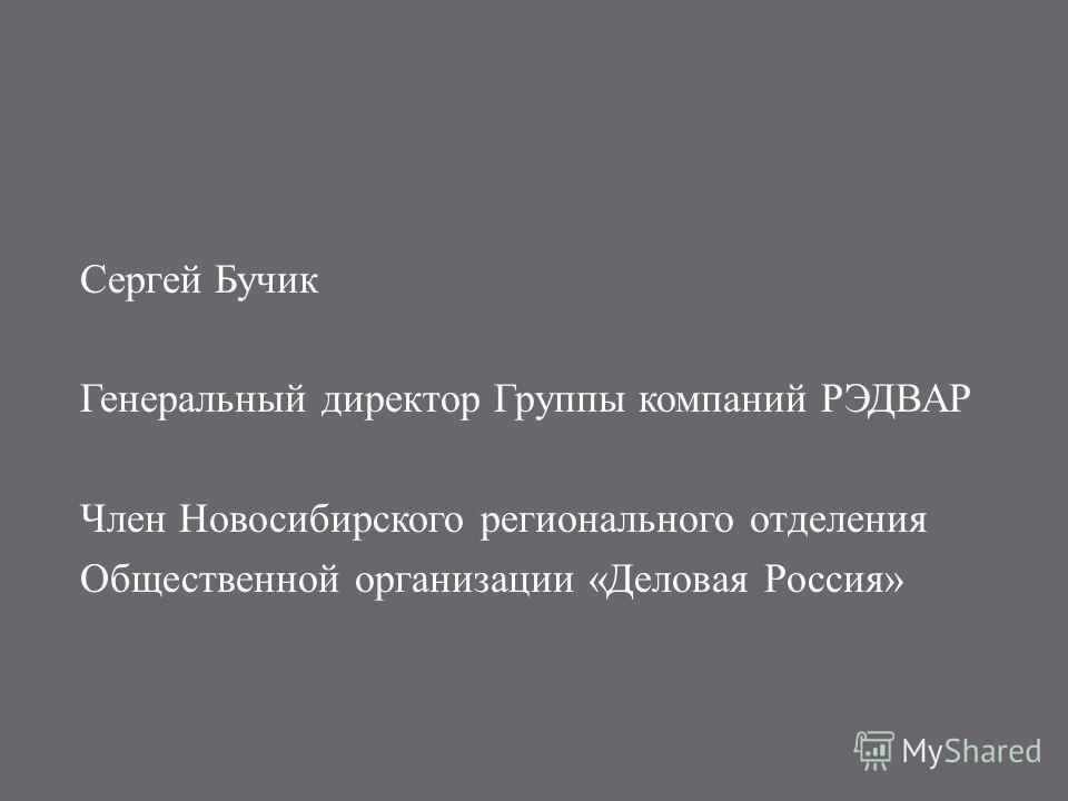 Сергей Бучик Генеральный директор Группы компаний РЭДВАР Член Новосибирского регионального отделения Общественной организации « Деловая Россия »