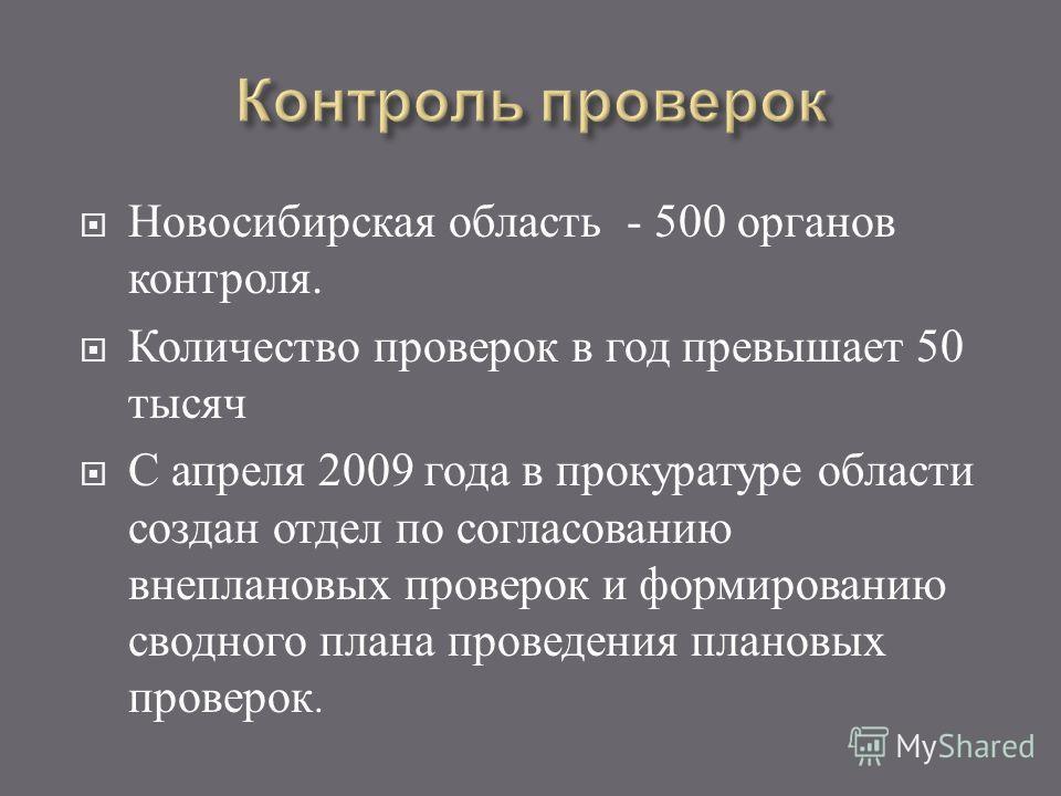 Новосибирская область - 500 органов контроля. Количество проверок в год превышает 50 тысяч С апреля 2009 года в прокуратуре области создан отдел по согласованию внеплановых проверок и формированию сводного плана проведения плановых проверок.