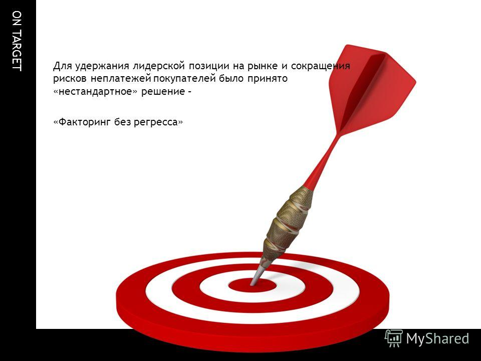 ON TARGET Для удержания лидерской позиции на рынке и сокращения рисков неплатежей покупателей было принято «нестандартное» решение – «Факторинг без регресса»