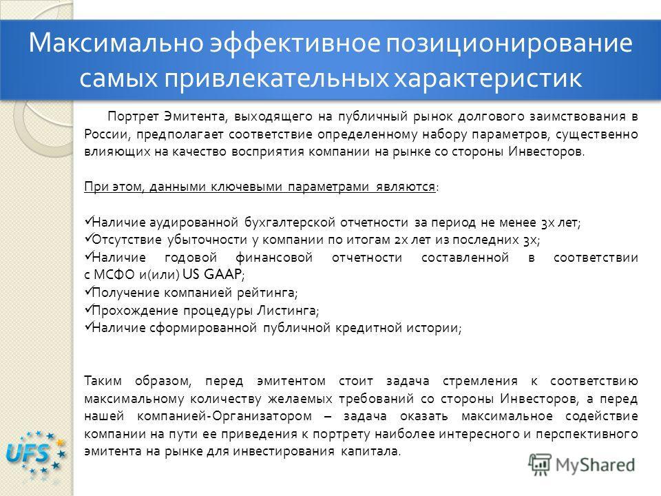 Максимально эффективное позиционирование самых привлекательных характеристик Портрет Эмитента, выходящего на публичный рынок долгового заимствования в России, предполагает соответствие определенному набору параметров, существенно влияющих на качество