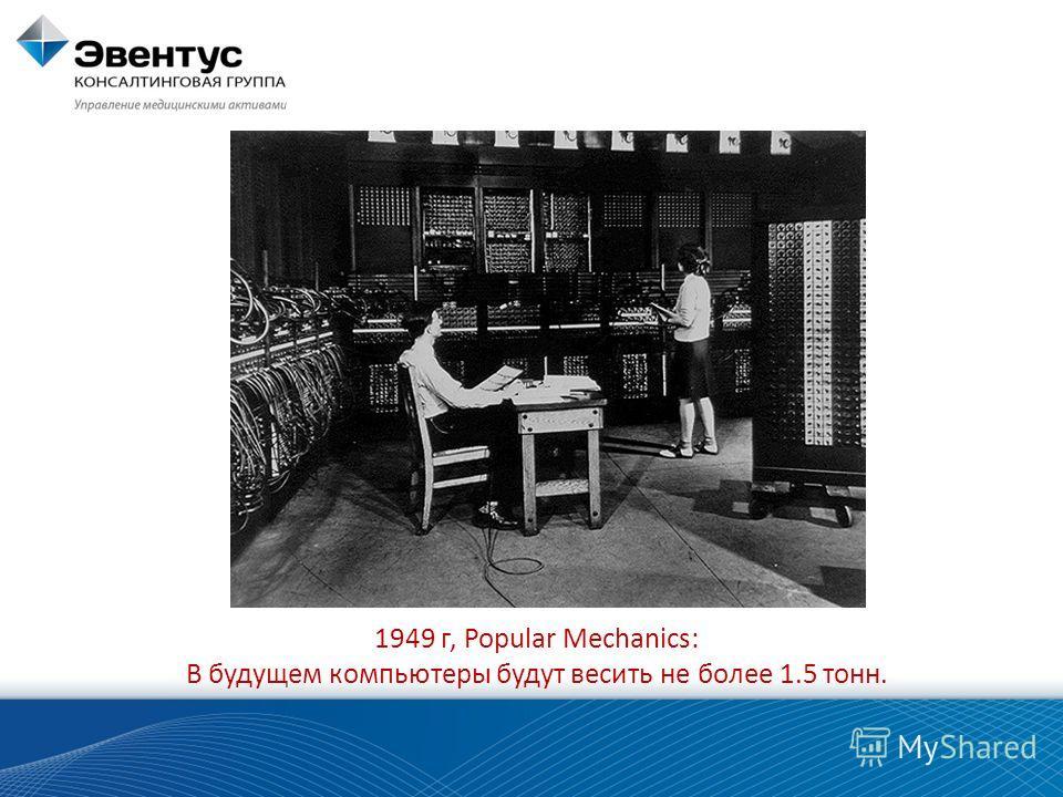 1949 г, Popular Mechanics: В будущем компьютеры будут весить не более 1.5 тонн.