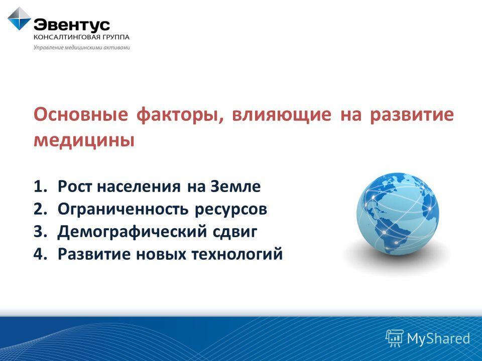 Основные факторы, влияющие на развитие медицины 1.Рост населения на Земле 2.Ограниченность ресурсов 3.Демографический сдвиг 4.Развитие новых технологий