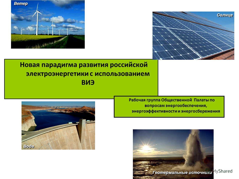 Новая парадигма развития российской электроэнергетики с использованием ВИЭ Ветер Солнце Вода Геотермальные источники Рабочая группа Общественной Палаты по вопросам энергообеспечения, энергоэффективности и энергосбережения