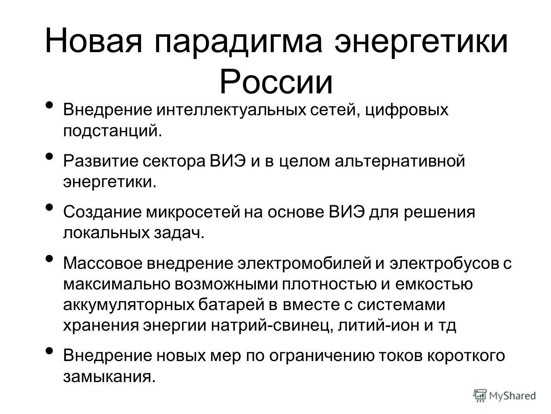 Новая парадигма энергетики России Внедрение интеллектуальных сетей, цифровых подстанций. Развитие сектора ВИЭ и в целом альтернативной энергетики. Создание микросетей на основе ВИЭ для решения локальных задач. Массовое внедрение электромобилей и элек