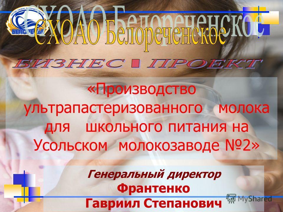 «Производство ультрапастеризованного молока для школьного питания на Усольском молокозаводе 2» Генеральный директор Франтенко Гавриил Степанович