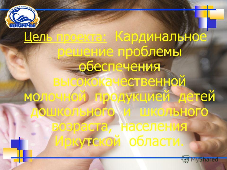 Цель проекта: Кардинальное решение проблемы обеспечения высококачественной молочной продукцией детей дошкольного и школьного возраста, населения Иркутской области.