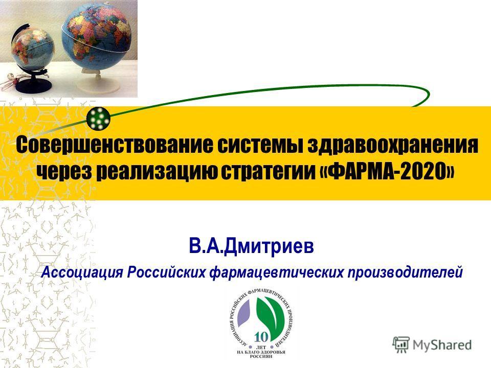 Совершенствование системы здравоохранения через реализацию стратегии «ФАРМА-2020» В.А.Дмитриев Ассоциация Российских фармацевтических производителей