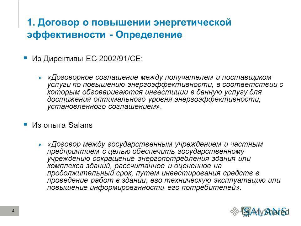4 1. Договор о повышении энергетической эффективности - Определение Из Директивы ЕС 2002/91/CE: «Договорное соглашение между получателем и поставщиком услуги по повышению энергоэффективности, в соответствии с которым обговариваются инвестиции в данну