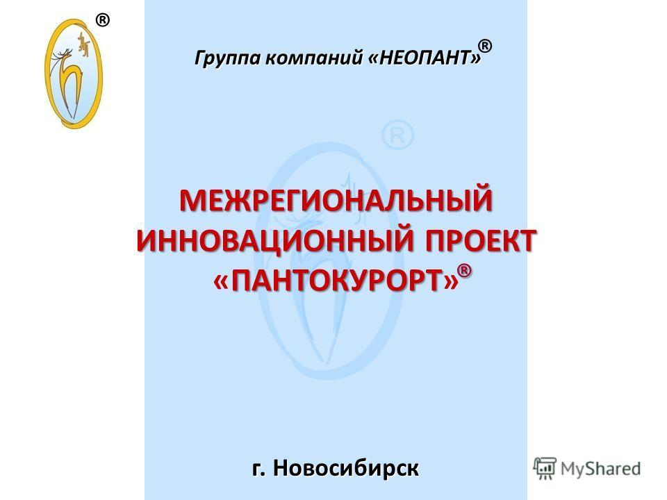 Группа компаний «НЕОПАНТ» МЕЖРЕГИОНАЛЬНЫЙ ИННОВАЦИОННЫЙ ПРОЕКТ ПАНТОКУРОРТ МЕЖРЕГИОНАЛЬНЫЙ ИННОВАЦИОННЫЙ ПРОЕКТ «ПАНТОКУРОРТ» г. Новосибирск ® ®® ®® ®
