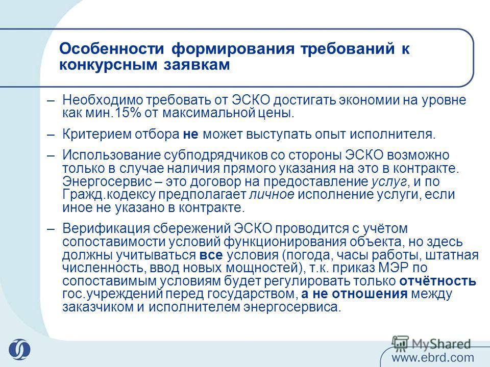 Особенности формирования требований к конкурсным заявкам –Необходимо требовать от ЭСКО достигать экономии на уровне как мин.15% от максимальной цены. –Критерием отбора не может выступать опыт исполнителя. –Использование субподрядчиков со стороны ЭСКО