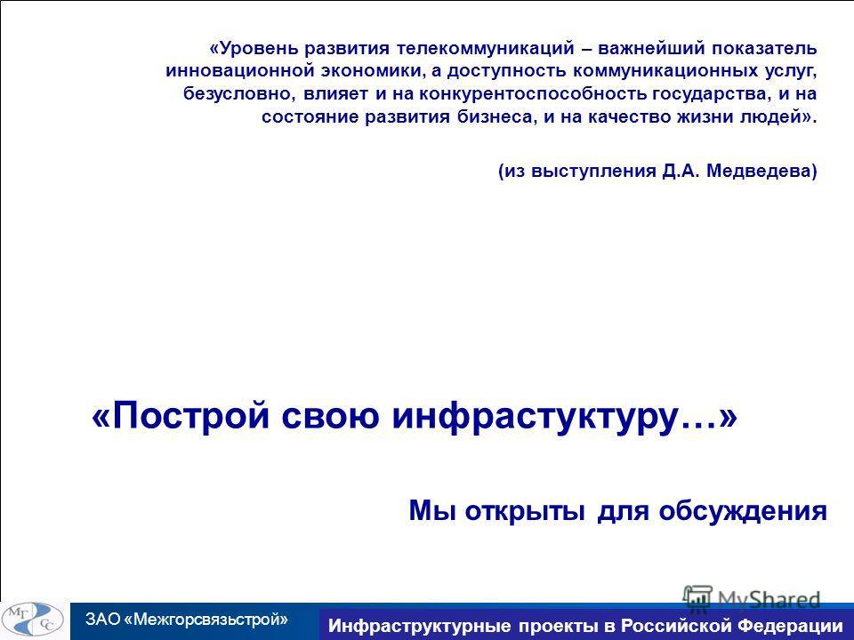ЗАО «Межгорсвязьстрой» TransNet 2010 Инфраструктурные проекты в Российской Федерации Мы открыты для обсуждения «Построй свою инфрастуктуру…» «Уровень развития телекоммуникаций – важнейший показатель инновационной экономики, а доступность коммуникацио