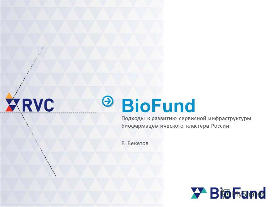BioFund Подходы к развитию сервисной инфраструктуры биофармацевтического кластера России Е. Бекетов