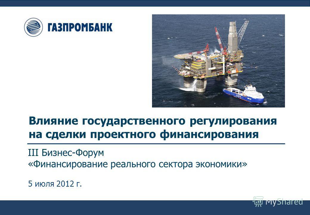Влияние государственного регулирования на сделки проектного финансирования III Бизнес-Форум «Финансирование реального сектора экономики» 5 июля 2012 г.