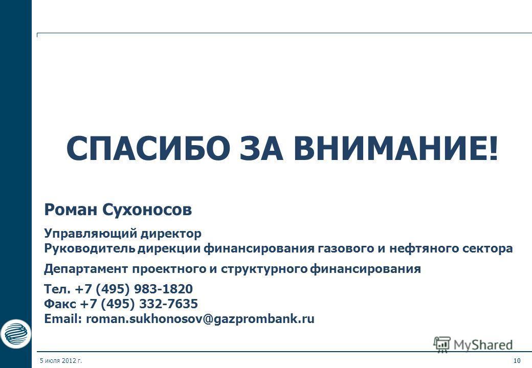 5 июля 2012 г.10 СПАСИБО ЗА ВНИМАНИЕ! Роман Сухоносов Управляющий директор Руководитель дирекции финансирования газового и нефтяного сектора Департамент проектного и структурного финансирования Тел. +7 (495) 983-1820 Факс +7 (495) 332-7635 Email: rom