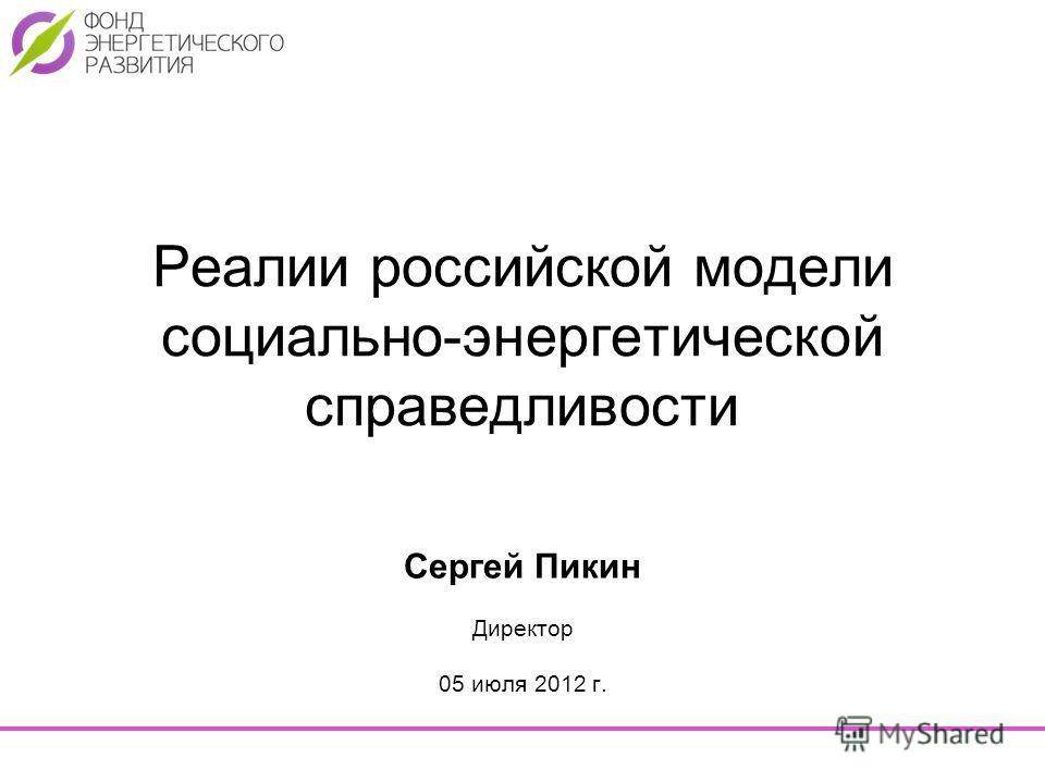 Реалии российской модели социально-энергетической справедливости Сергей Пикин Директор 05 июля 2012 г.