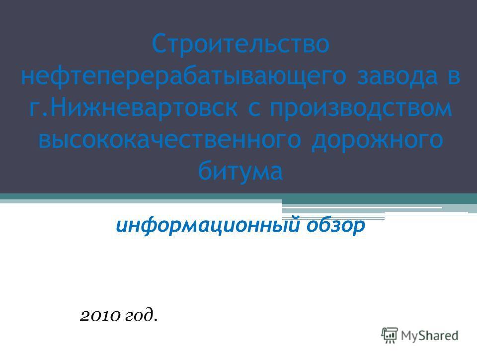 Строительство нефтеперерабатывающего завода в г.Нижневартовск с производством высококачественного дорожного битума информационный обзор 2010 год.