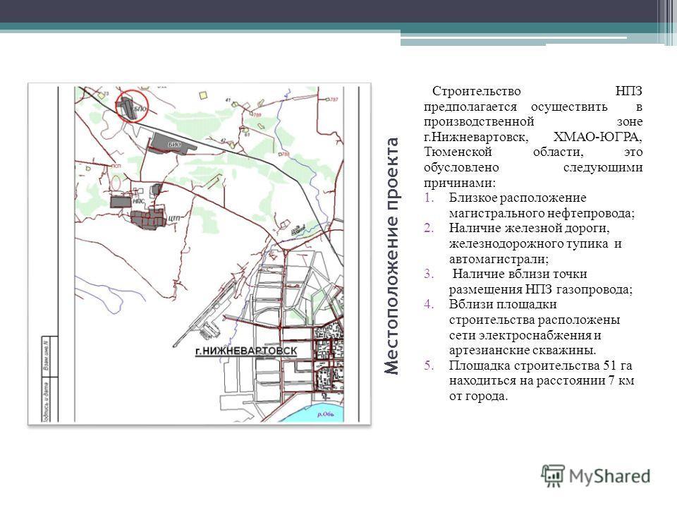 Местоположение проекта Строительство НПЗ предполагается осуществить в производственной зоне г.Нижневартовск, ХМАО-ЮГРА, Тюменской области, это обусловлено следующими причинами: 1.Близкое расположение магистрального нефтепровода; 2.Наличие железной до