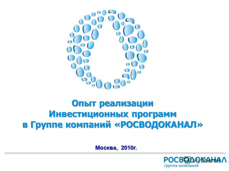 1 Опыт реализации Инвестиционных программ в Группе компаний «РОСВОДОКАНАЛ» Москва, 2010г.