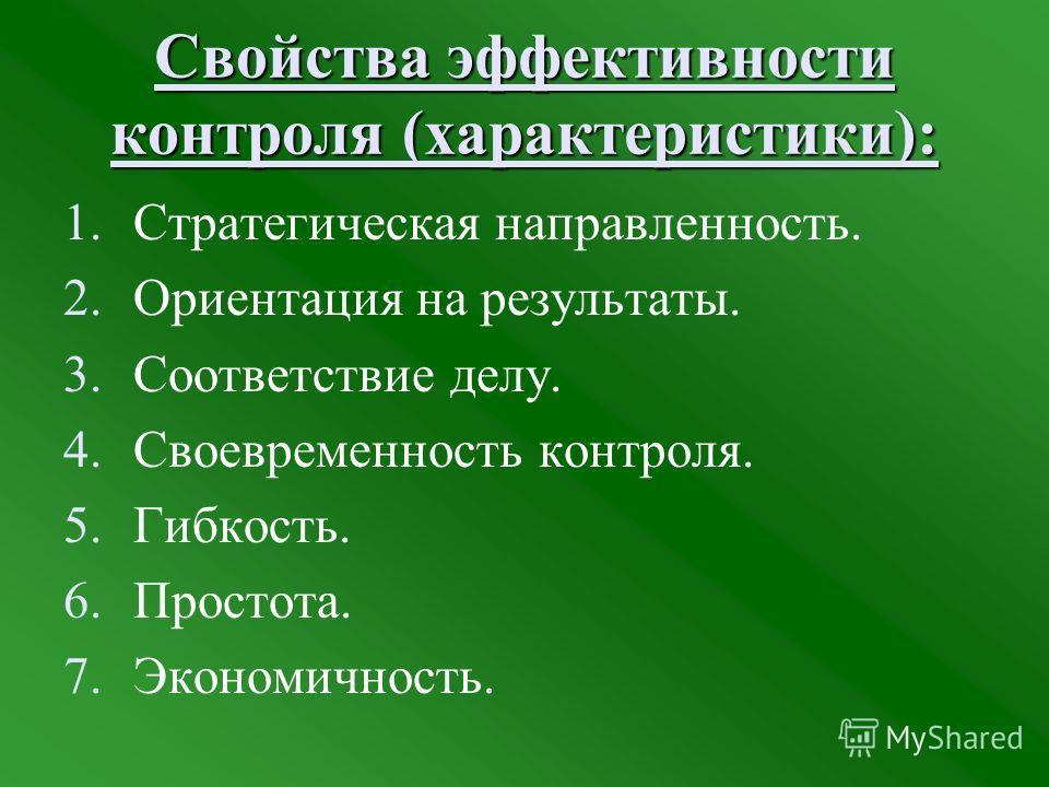 Свойства эффективности контроля (характеристики): 1.Стратегическая направленность. 2.Ориентация на результаты. 3.Соответствие делу. 4.Своевременность контроля. 5.Гибкость. 6.Простота. 7.Экономичность.