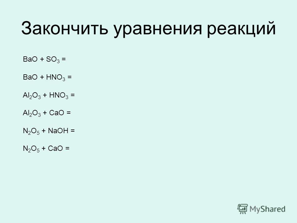 Закончить уравнения реакций BaO + SO 3 = BaO + HNO 3 = Al 2 O 3 + HNO 3 = Al 2 O 3 + CaO = N 2 O 5 + NaOH = N 2 O 5 + CaO =