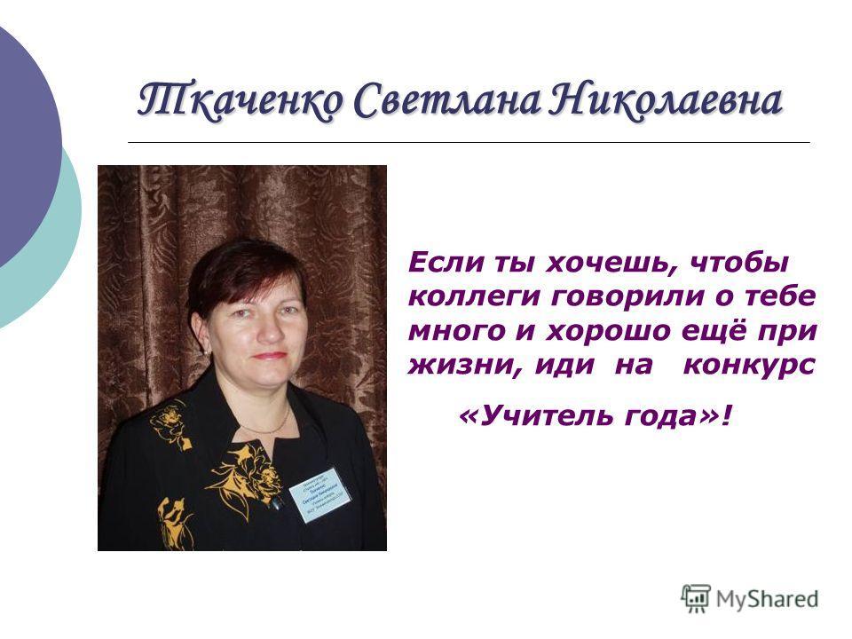 Ткаченко Светлана Николаевна Если ты хочешь, чтобы коллеги говорили о тебе много и хорошо ещё при жизни, иди на конкурс «Учитель года»!