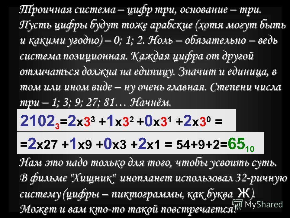 Троичная система – цифр три, основание – три. Пусть цифры будут тоже арабские (хотя могут быть и какими угодно) – 0; 1; 2. Ноль – обязательно – ведь система позиционная. Каждая цифра от другой отличаться должна на единицу. Значит и единица, в том или