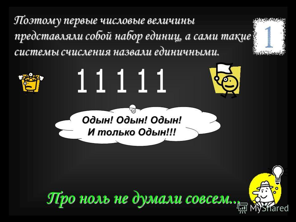 Поэтому первые числовые величины представляли собой набор единиц, а сами такие системы счисления назвали единичными. Одын! Одын! Одын! И только Одын!!! Про ноль не думали совсем...