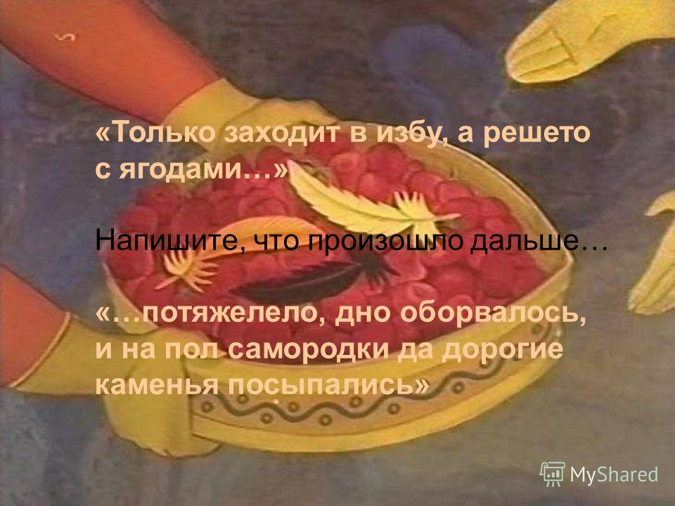 «Только заходит в избу, а решето с ягодами…» Напишите, что произошло дальше… «…потяжелело, дно оборвалось, и на пол самородки да дорогие каменья посыпались»