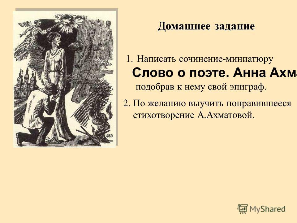 Домашнее задание 1.Написать сочинение-миниатюру Слово о поэте. Анна Ахматова., подобрав к нему свой эпиграф. 2. По желанию выучить понравившееся стихотворение А.Ахматовой.