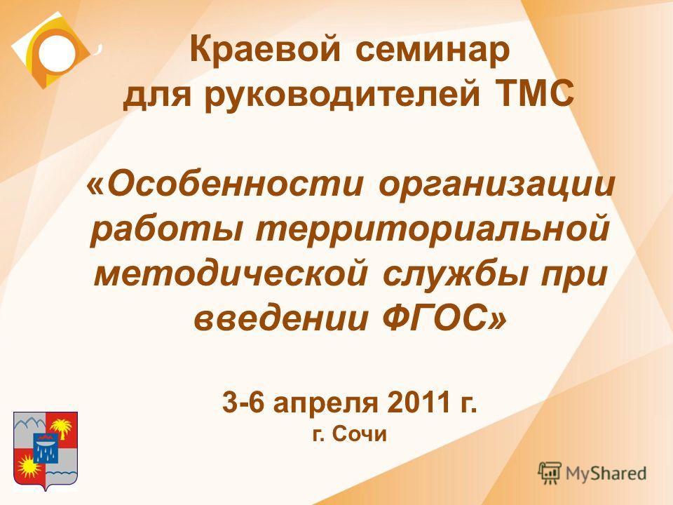Краевой семинар для руководителей ТМС «Особенности организации работы территориальной методической службы при введении ФГОС» 3-6 апреля 2011 г. г. Сочи