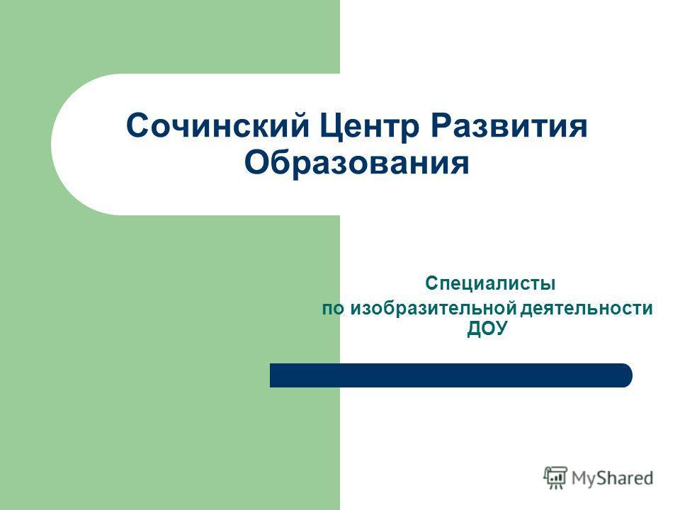 Сочинский Центр Развития Образования Специалисты по изобразительной деятельности ДОУ