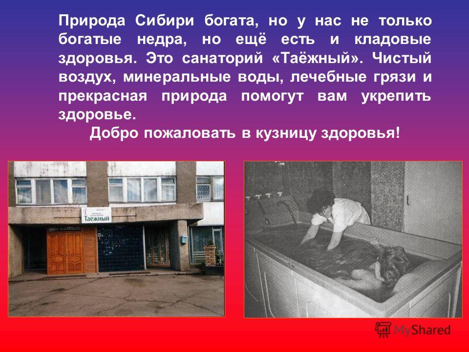 Природа Сибири богата, но у нас не только богатые недра, но ещё есть и кладовые здоровья. Это санаторий «Таёжный». Чистый воздух, минеральные воды, лечебные грязи и прекрасная природа помогут вам укрепить здоровье. Добро пожаловать в кузницу здоровья