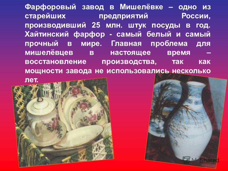 Фарфоровый завод в Мишелёвке – одно из старейших предприятий России, производивший 25 млн. штук посуды в год. Хайтинский фарфор - самый белый и самый прочный в мире. Главная проблема для мишелёвцев в настоящее время – восстановление производства, так