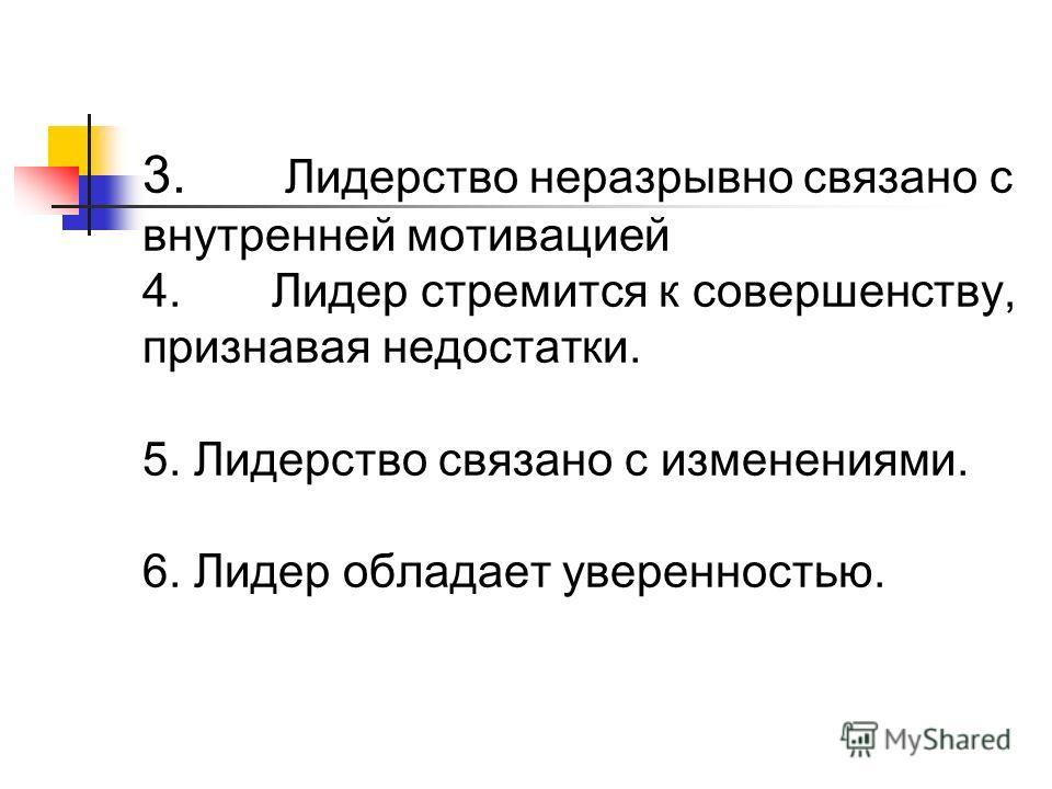 3. Лидерство неразрывно связано с внутренней мотивацией 4. Лидер стремится к совершенству, признавая недостатки. 5. Лидерство связано с изменениями. 6. Лидер обладает уверенностью.