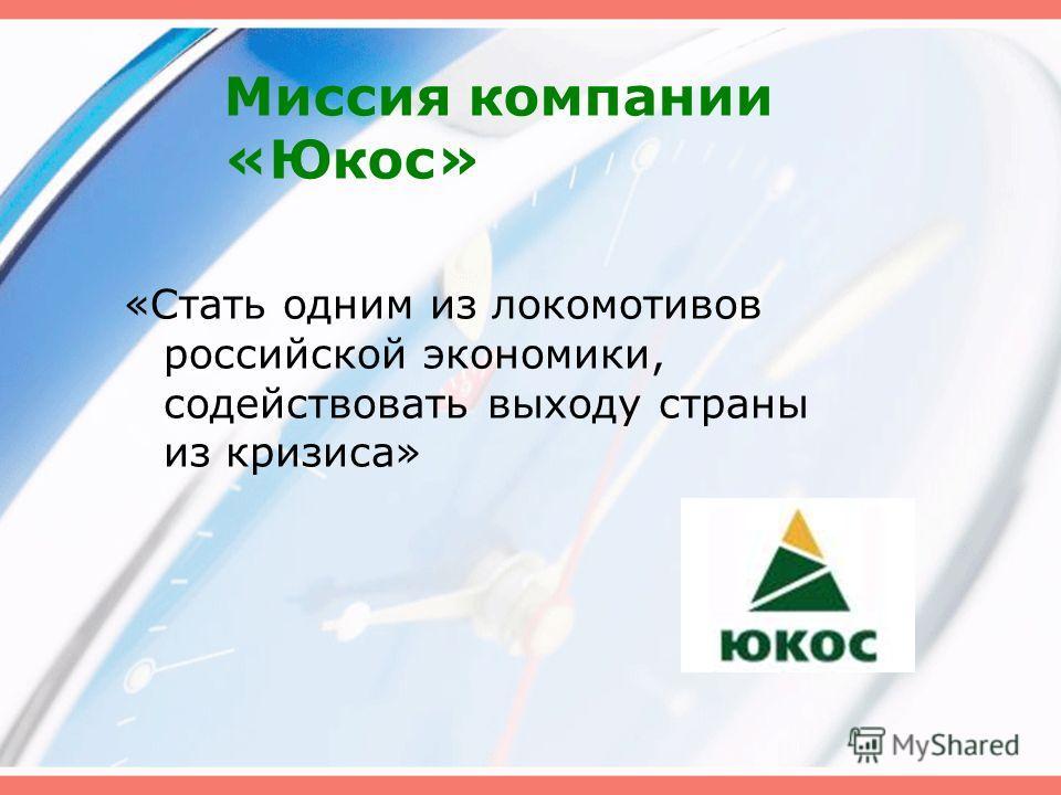 Миссия компании «Юкос» «Стать одним из локомотивов российской экономики, содействовать выходу страны из кризиса»