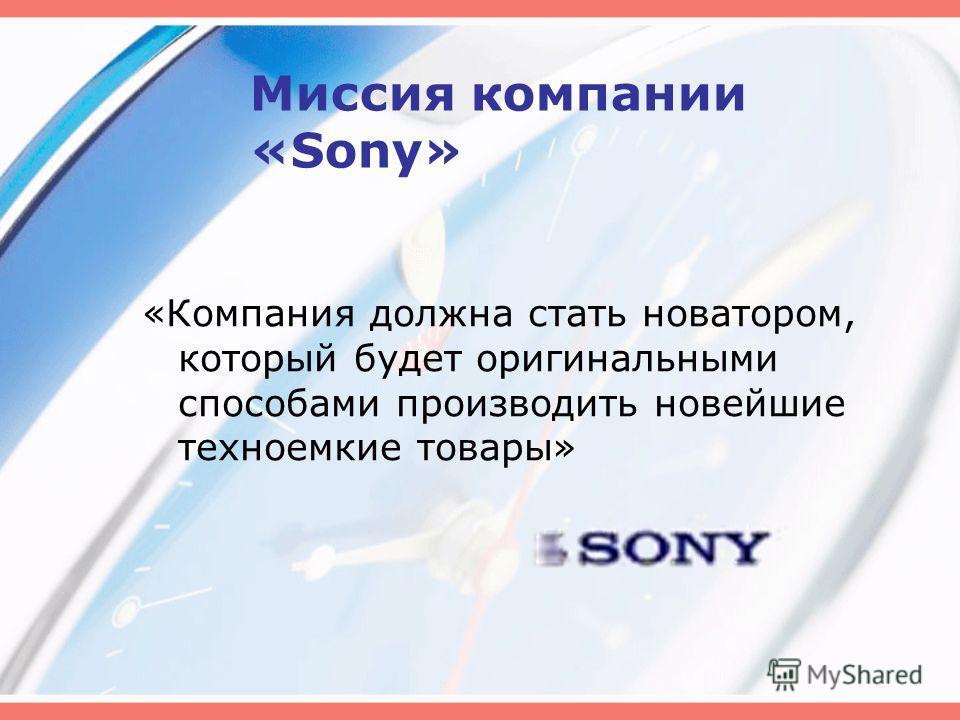 Миссия компании «Sony» «Компания должна стать новатором, который будет оригинальными способами производить новейшие техноемкие товары»