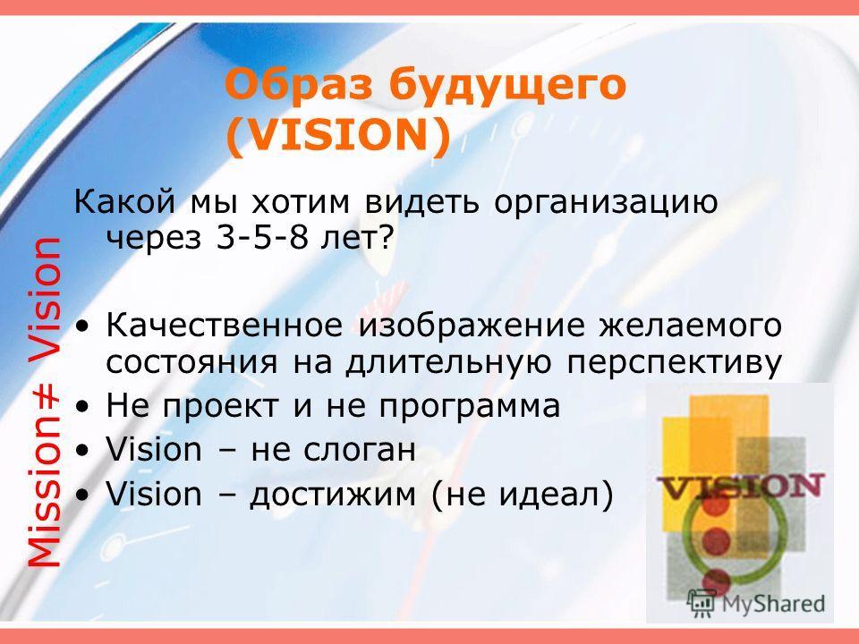 Образ будущего (VISION) Какой мы хотим видеть организацию через 3-5-8 лет? Качественное изображение желаемого состояния на длительную перспективу Не проект и не программа Vision – не слоган Vision – достижим (не идеал) Mission Vision