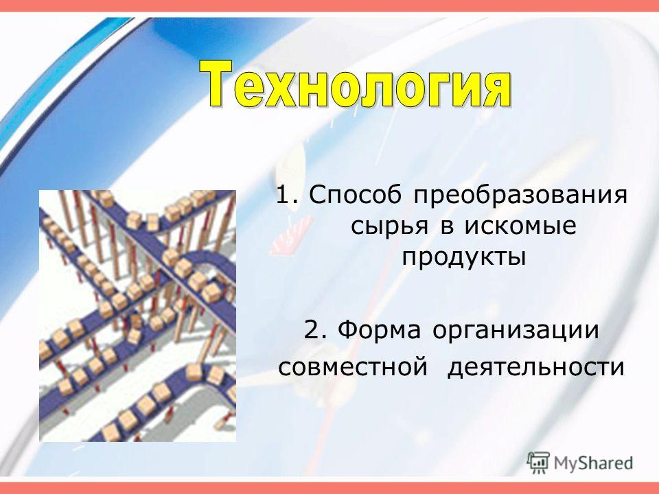 1. Способ преобразования сырья в искомые продукты 2. Форма организации совместной деятельности