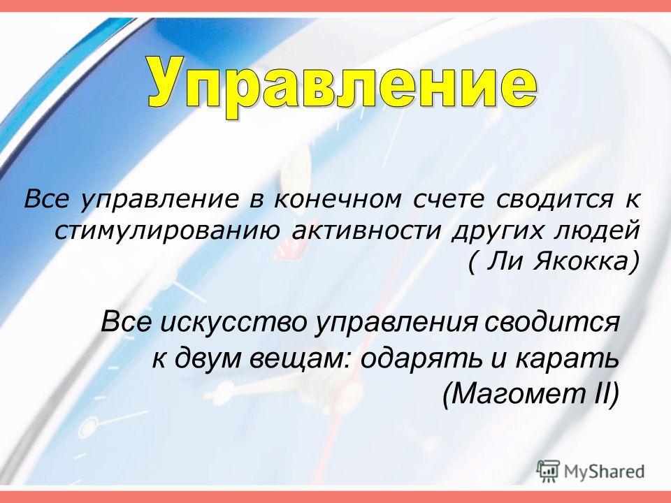 Все управление в конечном счете сводится к стимулированию активности других людей ( Ли Якокка) Все искусство управления сводится к двум вещам: одарять и карать (Магомет II)