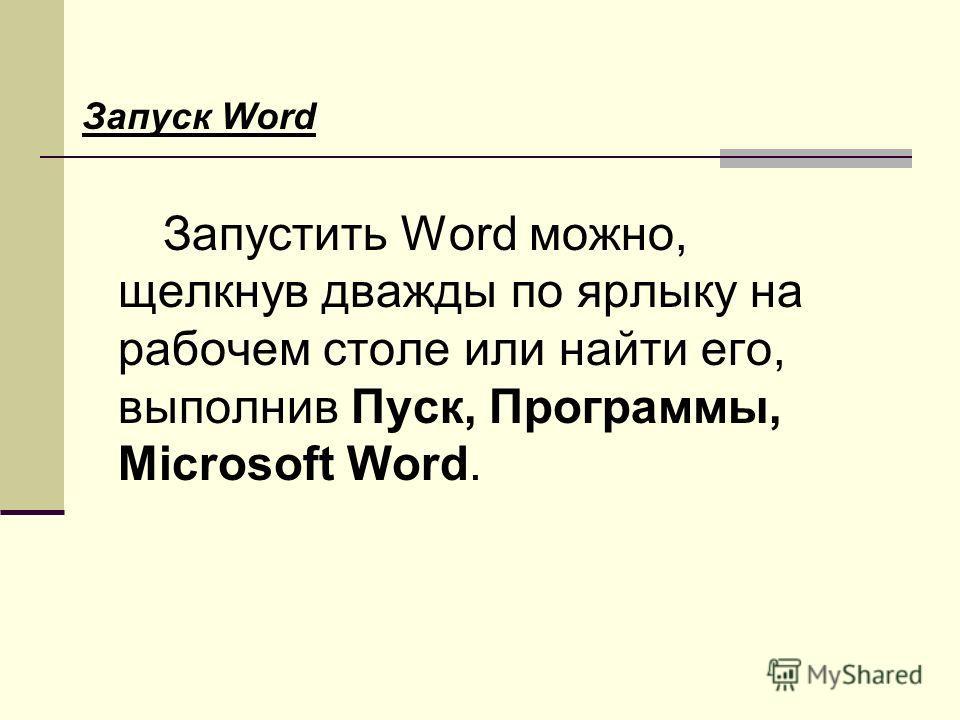 Запуск Word Запустить Word можно, щелкнув дважды по ярлыку на рабочем столе или найти его, выполнив Пуск, Программы, Microsoft Word.
