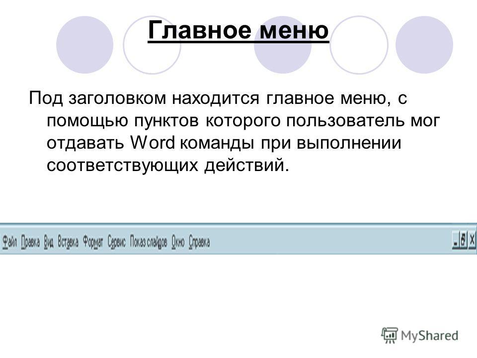 Главное меню Под заголовком находится главное меню, с помощью пунктов которого пользователь мог отдавать Word команды при выполнении соответствующих действий.