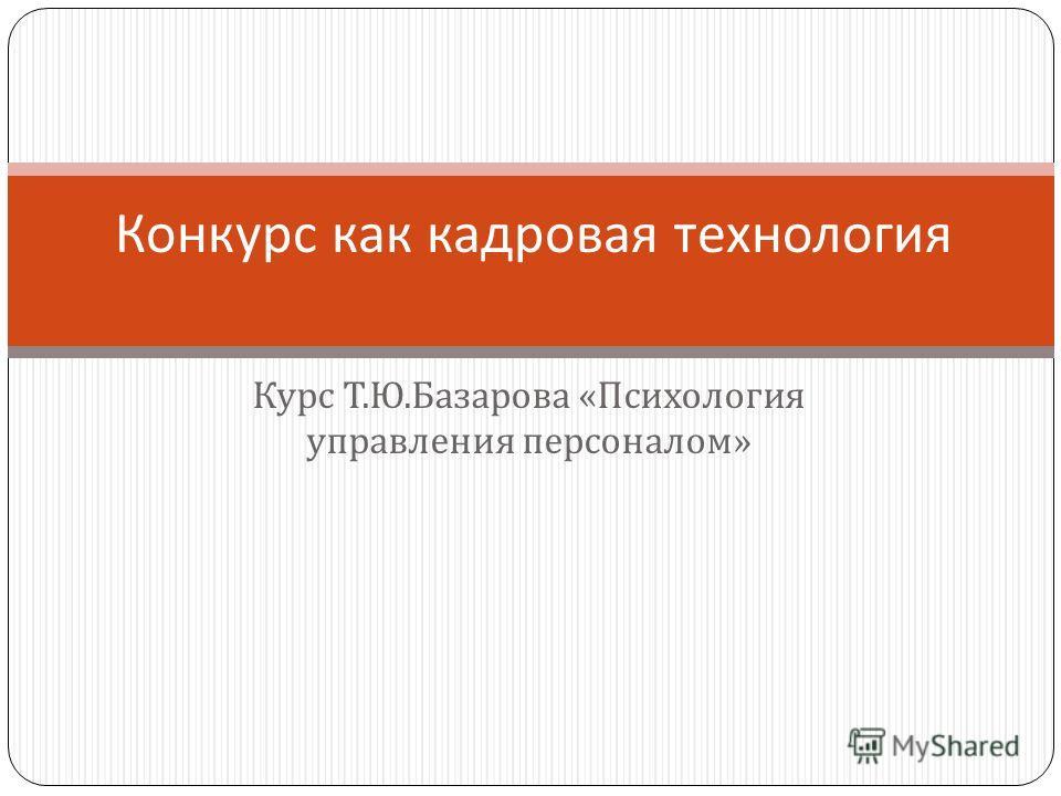 Курс Т. Ю. Базарова « Психология управления персоналом » Конкурс как кадровая технология