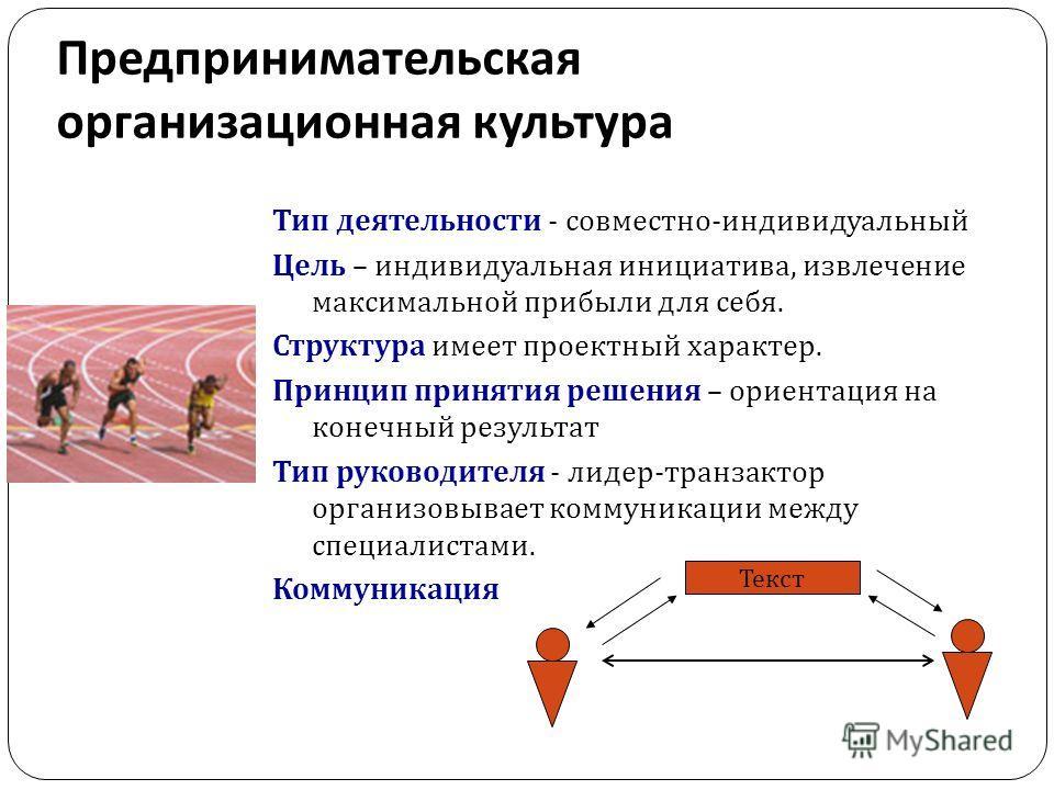 Предпринимательская организационная культура Тип деятельности - совместно-индивидуальный Цель – индивидуальная инициатива, извлечение максимальной прибыли для себя. Структура имеет проектный характер. Принцип принятия решения – ориентация на конечный