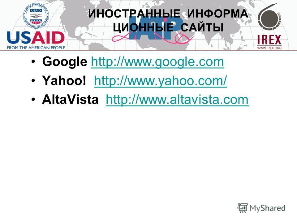ИНОСТРАННЫЕ ИНФОРМА ЦИОННЫЕ САЙТЫ Google http://www.google.comhttp://www.google.com Yahoo! http://www.yahoo.com/ http://www.yahoo.com/ AltaVista http://www.altavista.comhttp://www.altavista.com